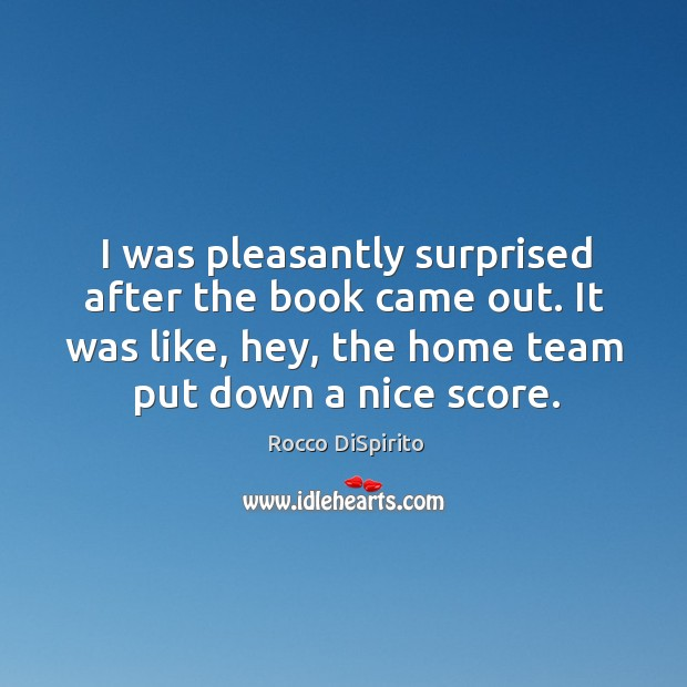 I was pleasantly surprised after the book came out. It was like, hey, the home team put down a nice score. Image
