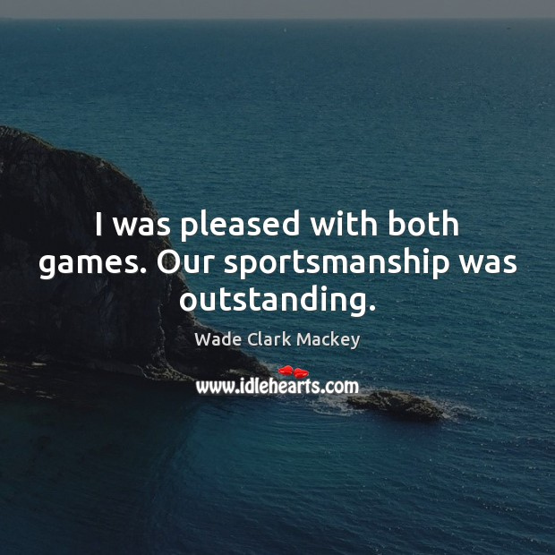 I was pleased with both games. Our sportsmanship was outstanding. Image