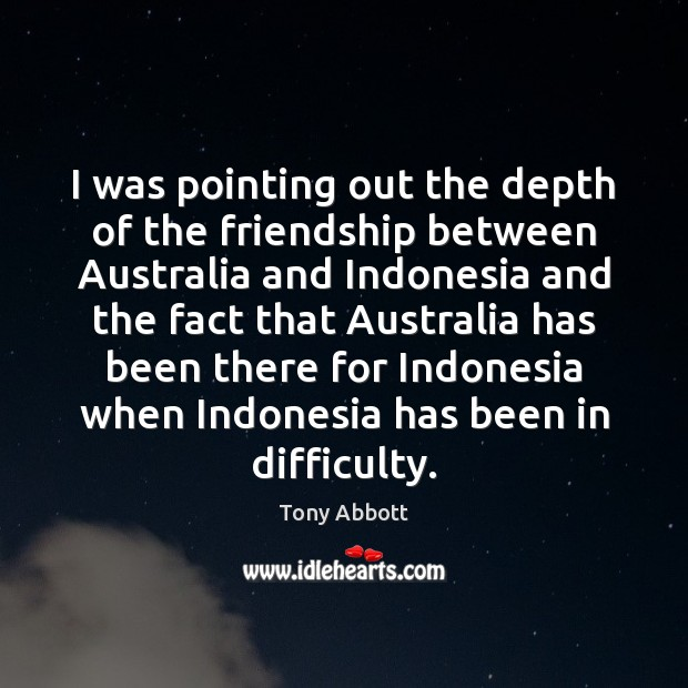I was pointing out the depth of the friendship between Australia and Tony Abbott Picture Quote