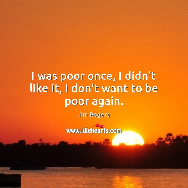 I was poor once, I didn't like it, I don't want to be poor again. Jim Rogers Picture Quote