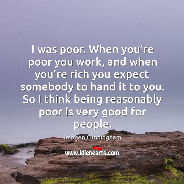 I was poor. When you're poor you work, and when you're rich you expect somebody to hand it to you. Imogen Cunningham Picture Quote