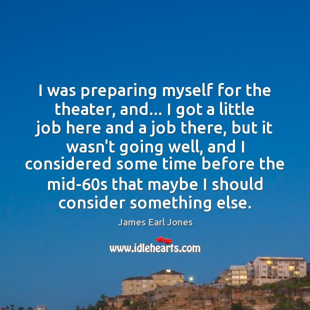 I was preparing myself for the theater, and… I got a little James Earl Jones Picture Quote