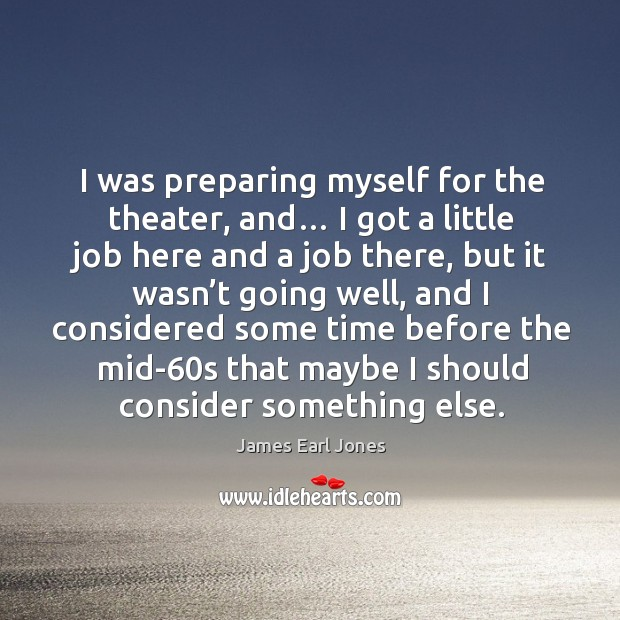 I was preparing myself for the theater, and… James Earl Jones Picture Quote