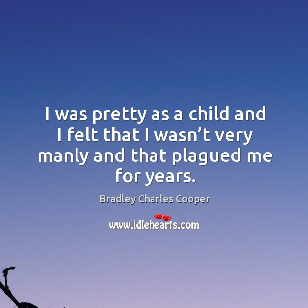 I was pretty as a child and I felt that I wasn't very manly and that plagued me for years. Image