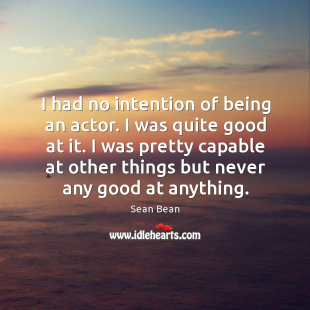 I was pretty capable at other things but never any good at anything. Sean Bean Picture Quote
