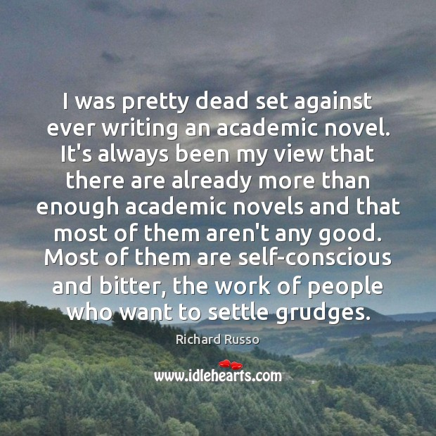 I was pretty dead set against ever writing an academic novel. It's Richard Russo Picture Quote