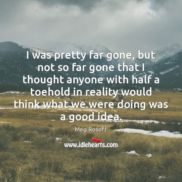 I was pretty far gone, but not so far gone that I Meg Rosoff Picture Quote