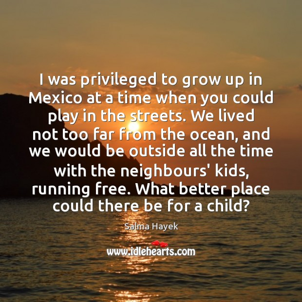 I was privileged to grow up in Mexico at a time when Salma Hayek Picture Quote