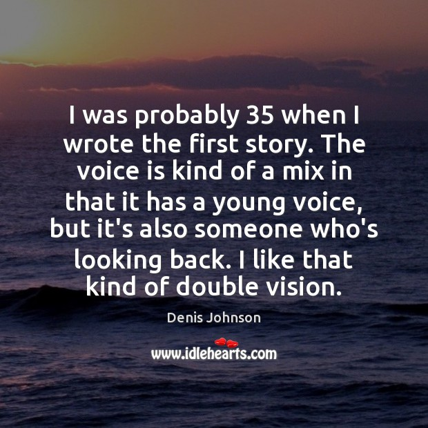 I was probably 35 when I wrote the first story. The voice is Denis Johnson Picture Quote