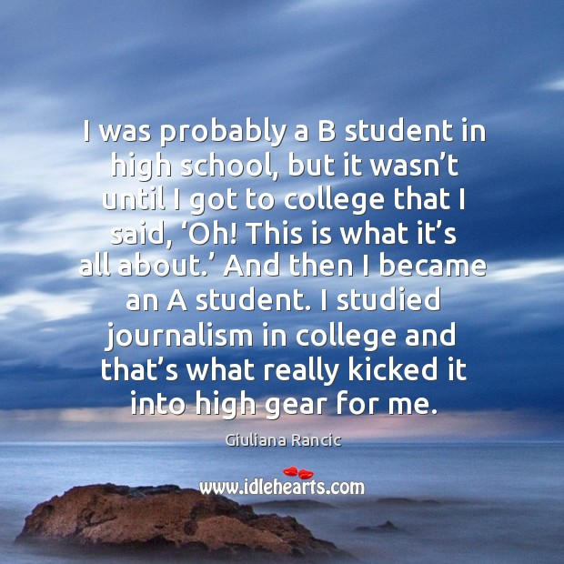 I was probably a b student in high school, but it wasn't until I got to college that I said, 'oh! Image