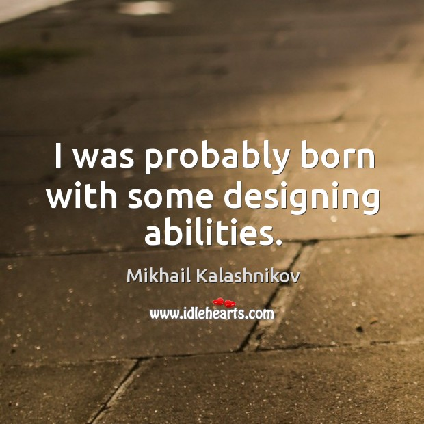 I was probably born with some designing abilities. Image