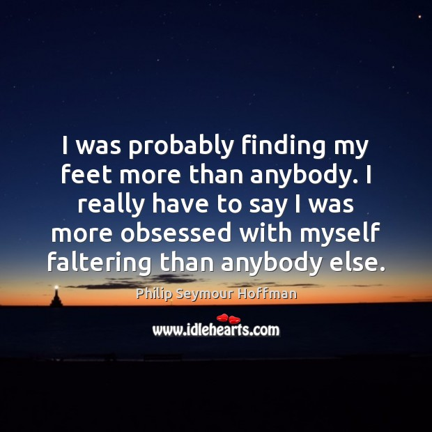 I was probably finding my feet more than anybody. I really have Philip Seymour Hoffman Picture Quote