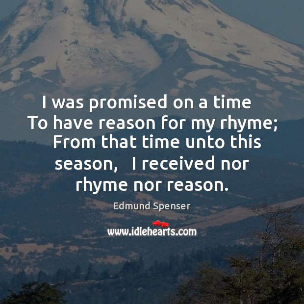 I was promised on a time   To have reason for my rhyme; Edmund Spenser Picture Quote