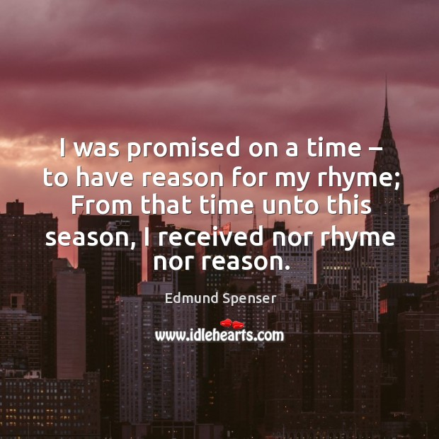 I was promised on a time – to have reason for my rhyme; from that time unto this season Image