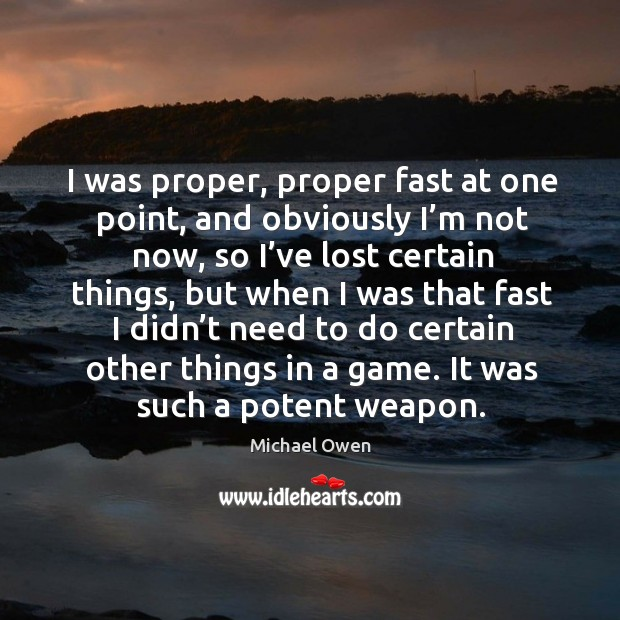 I was proper, proper fast at one point, and obviously I'm not now, so I've lost certain things Image
