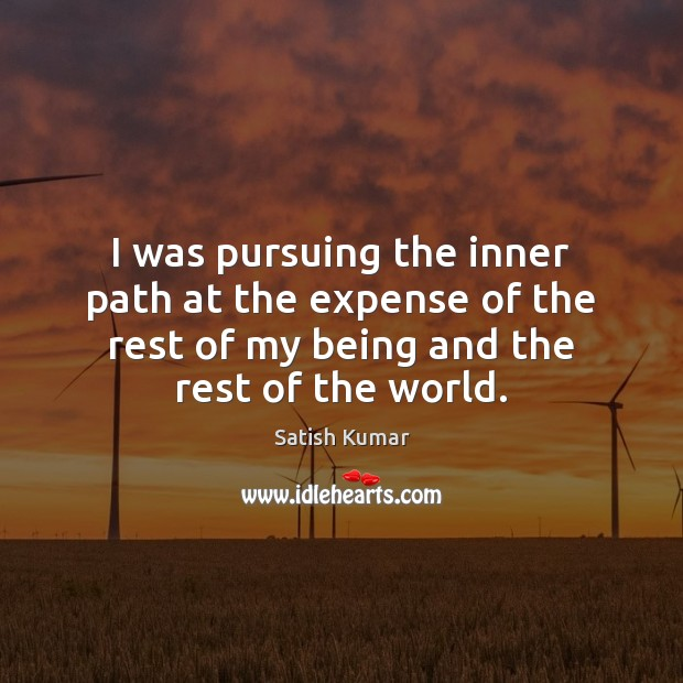 I was pursuing the inner path at the expense of the rest Satish Kumar Picture Quote
