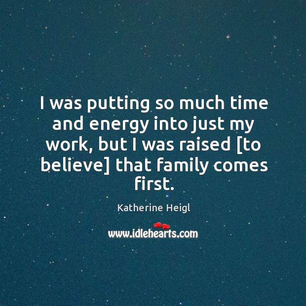 I was putting so much time and energy into just my work, Katherine Heigl Picture Quote