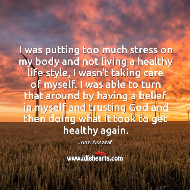 I was putting too much stress on my body and not living John Assaraf Picture Quote
