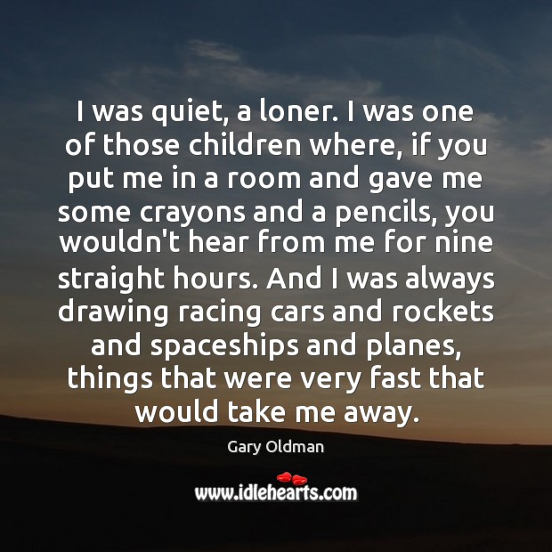 I was quiet, a loner. I was one of those children where, Gary Oldman Picture Quote