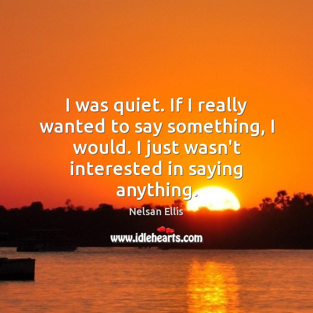 I was quiet. If I really wanted to say something, I would. Image