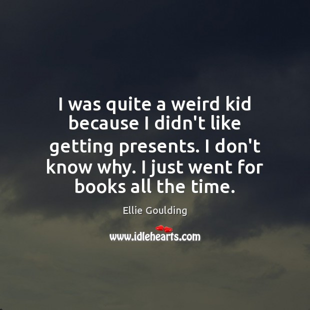 I was quite a weird kid because I didn't like getting presents. Ellie Goulding Picture Quote