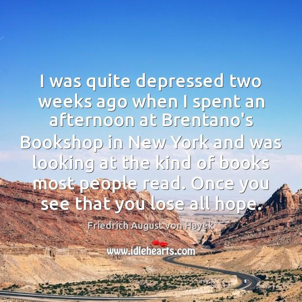 I was quite depressed two weeks ago when I spent an afternoon Friedrich August von Hayek Picture Quote