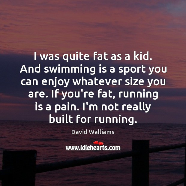 I was quite fat as a kid. And swimming is a sport Image