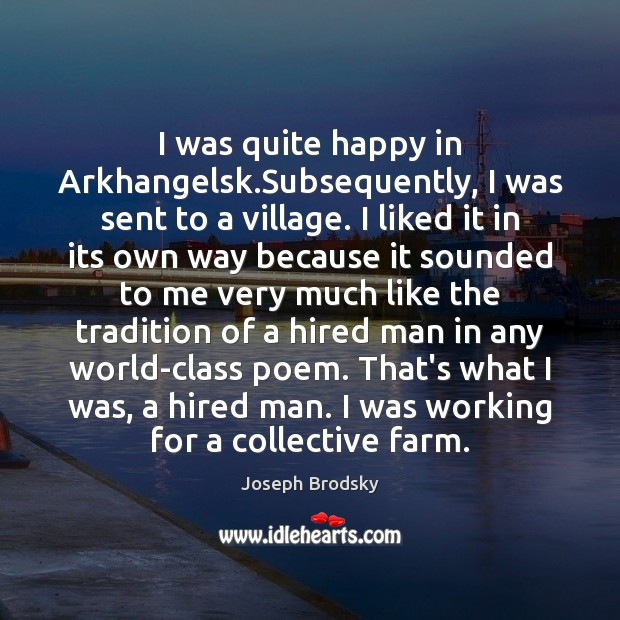 I was quite happy in Arkhangelsk.Subsequently, I was sent to a Joseph Brodsky Picture Quote