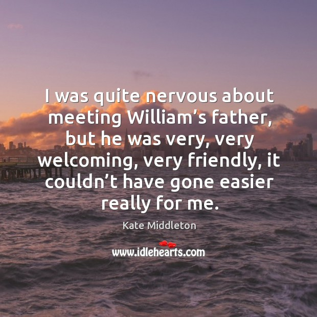 I was quite nervous about meeting william's father, but he was very, very welcoming Kate Middleton Picture Quote