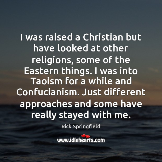 I was raised a Christian but have looked at other religions, some Rick Springfield Picture Quote