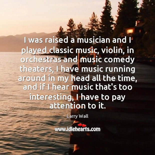 I was raised a musician and I played classic music, violin, in Larry Wall Picture Quote