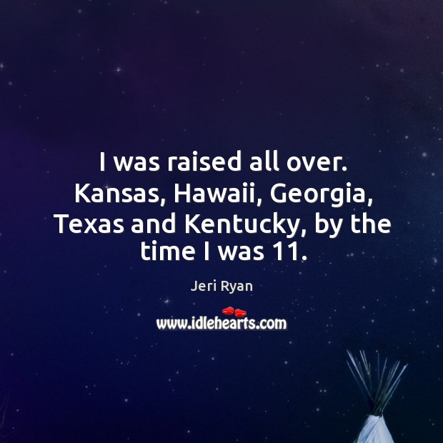 I was raised all over. Kansas, hawaii, georgia, texas and kentucky, by the time I was 11. Image