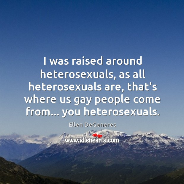 Image about I was raised around heterosexuals, as all heterosexuals are, that's where us