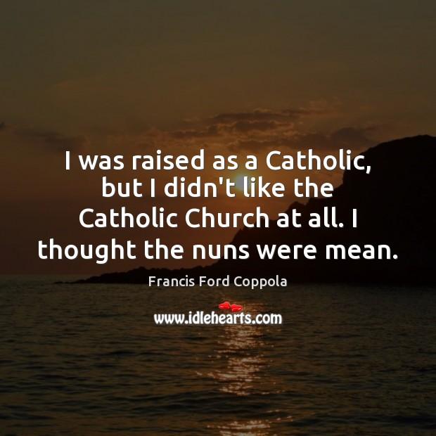 I was raised as a Catholic, but I didn't like the Catholic Image