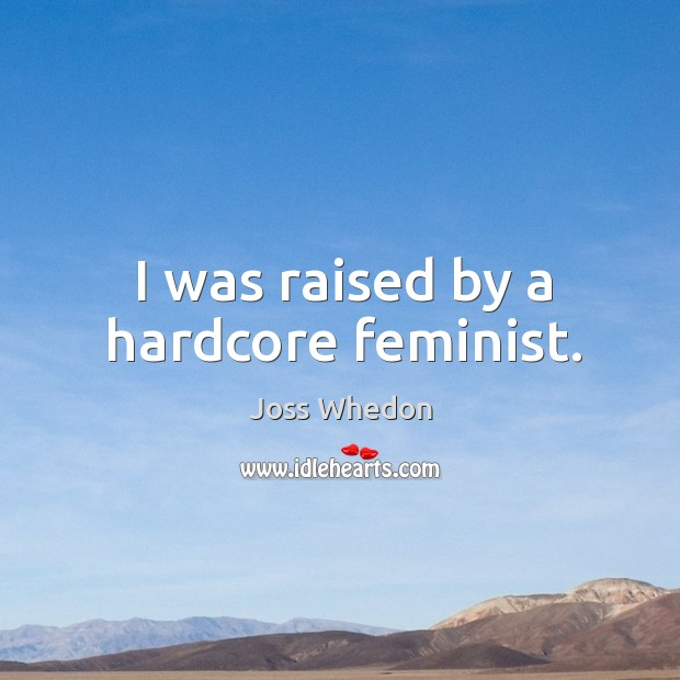 Image, I was raised by a hardcore feminist.