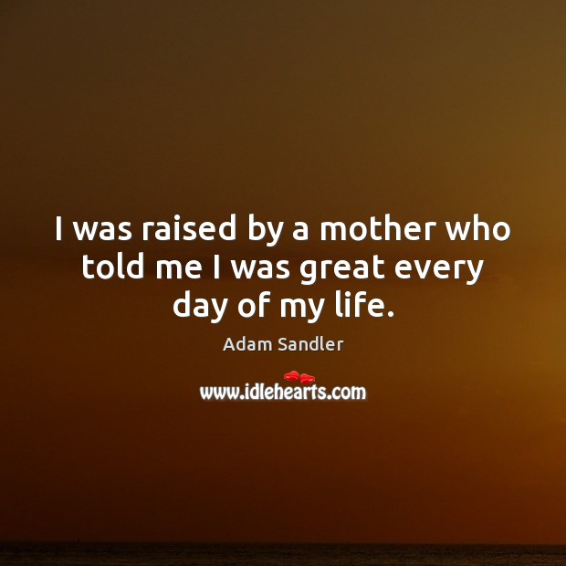 I was raised by a mother who told me I was great every day of my life. Adam Sandler Picture Quote