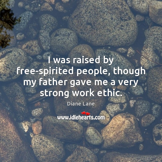 I was raised by free-spirited people, though my father gave me a very strong work ethic. Image