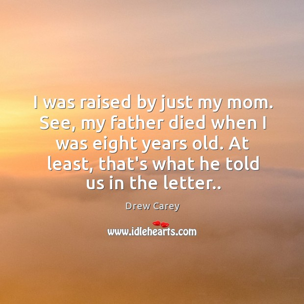 I was raised by just my mom. See, my father died when Image