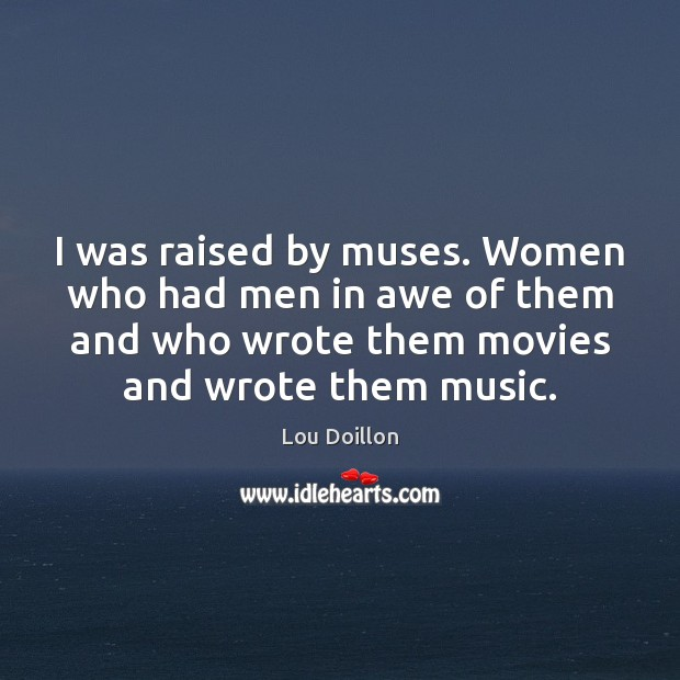 I was raised by muses. Women who had men in awe of Lou Doillon Picture Quote