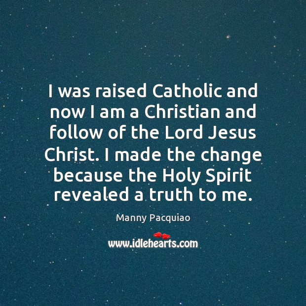 I was raised Catholic and now I am a Christian and follow Manny Pacquiao Picture Quote