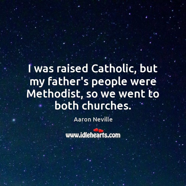 Image, I was raised Catholic, but my father's people were Methodist, so we went to both churches.