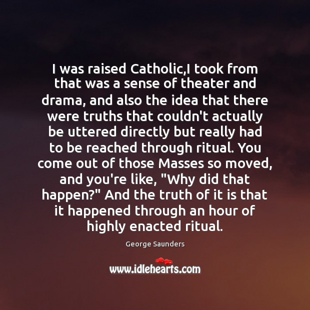 I was raised Catholic,I took from that was a sense of George Saunders Picture Quote