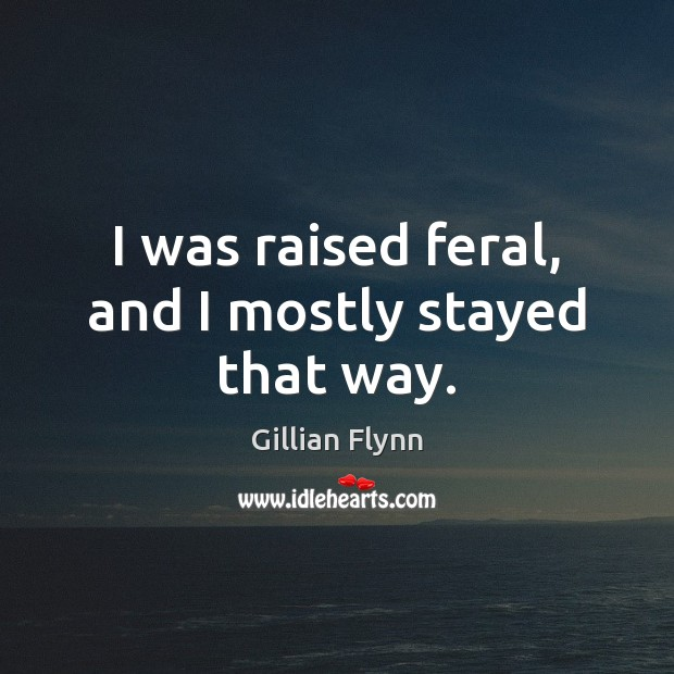 I was raised feral, and I mostly stayed that way. Gillian Flynn Picture Quote