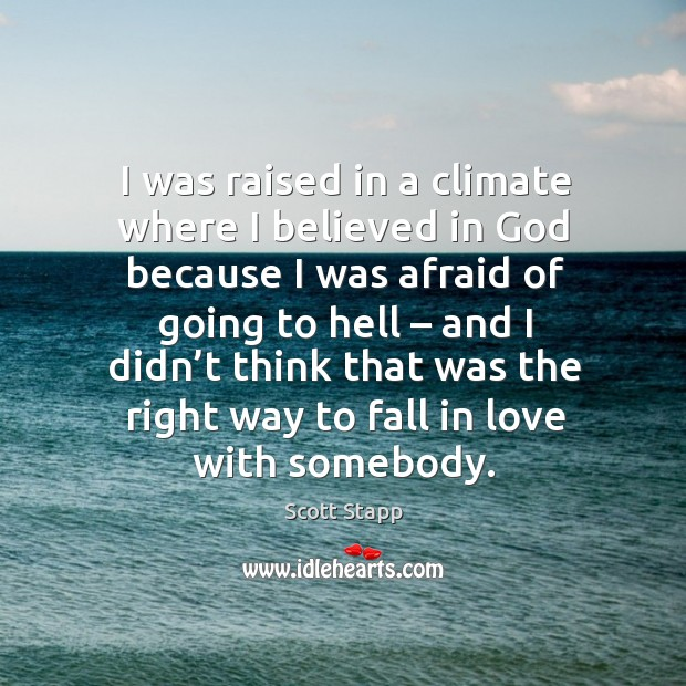 I was raised in a climate where I believed in God because I was afraid of going to hell Scott Stapp Picture Quote