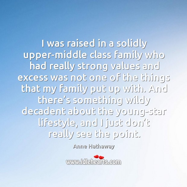 Image, I was raised in a solidly upper-middle class family who had really strong values and excess was
