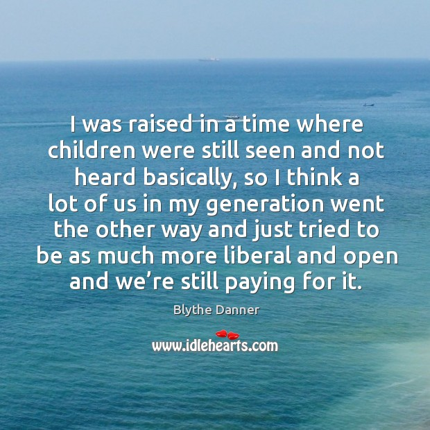 I was raised in a time where children were still seen and not heard basically, so I think a Blythe Danner Picture Quote