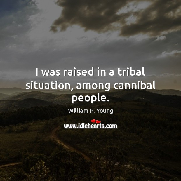 Image, I was raised in a tribal situation, among cannibal people.