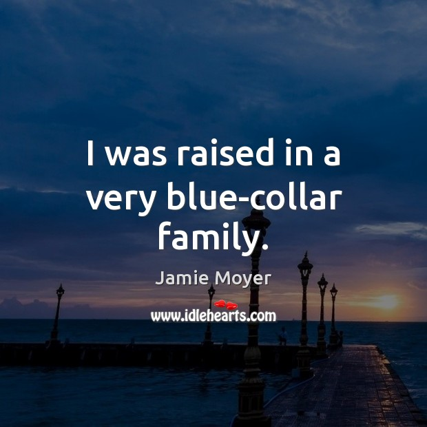 I was raised in a very blue-collar family. Image