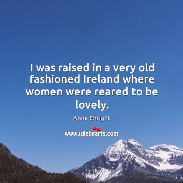 I was raised in a very old fashioned Ireland where women were reared to be lovely. Image