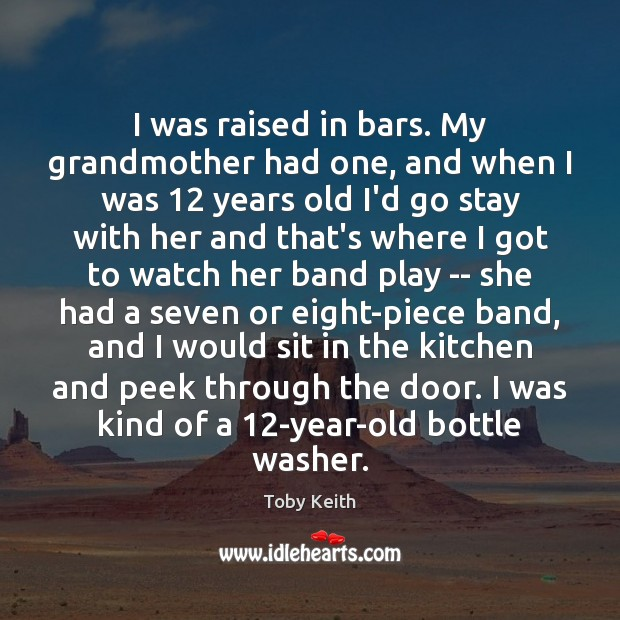 I was raised in bars. My grandmother had one, and when I Image